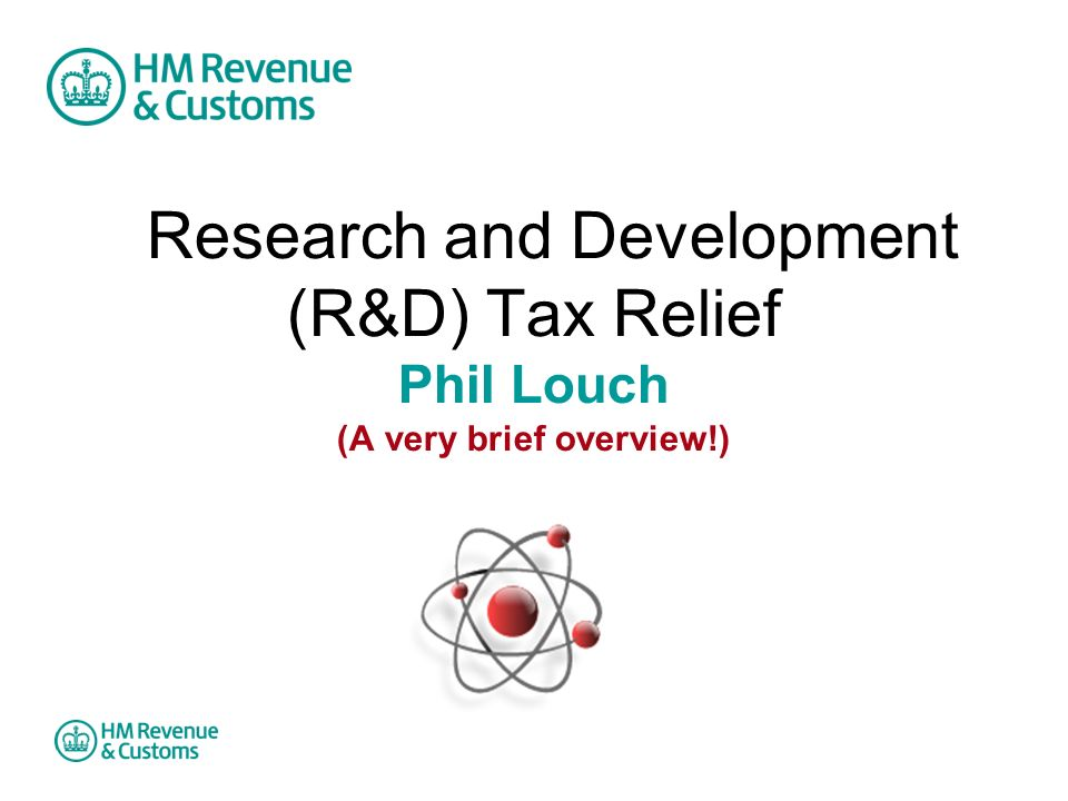 Research and Development (R&D) Tax Relief Phil Louch (A very brief overview!)