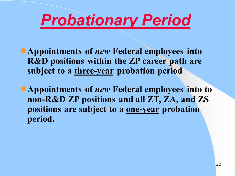 Probationary Period Appointments of new Federal employees into R&D positions within the ZP career path are subject to a three-year probation period.