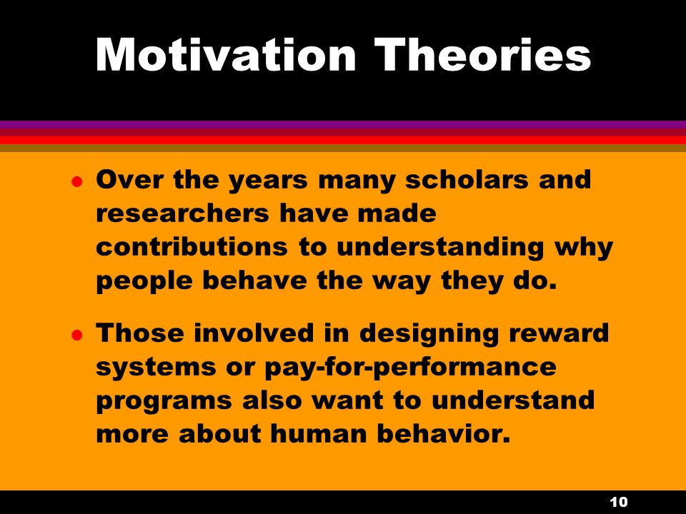 Motivation Theories Over the years many scholars and researchers have made contributions to understanding why people behave the way they do.