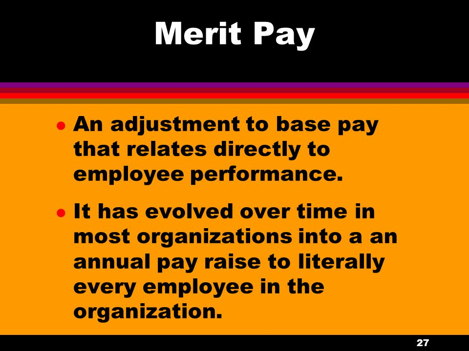 Merit Pay An adjustment to base pay that relates directly to employee performance.