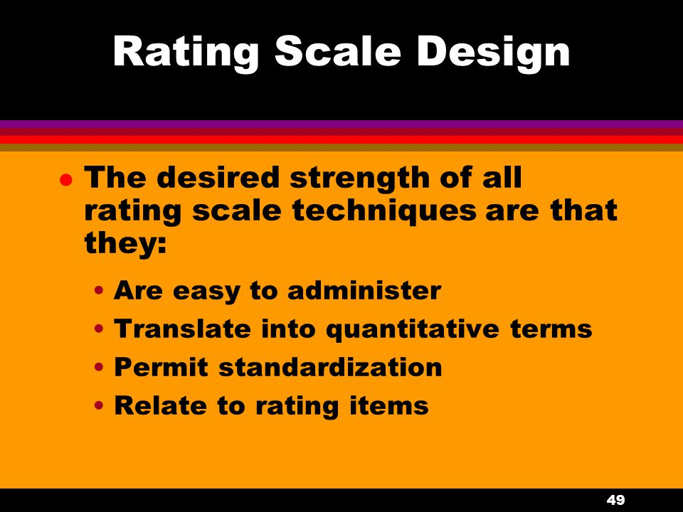 Rating Scale Design The desired strength of all rating scale techniques are that they: Are easy to administer.