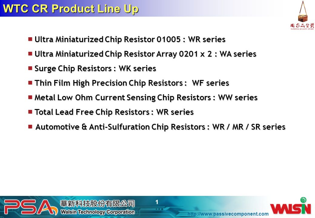 WTC CR Product Line Up ■ Ultra Miniaturized Chip Resistor : WR series. ■ Ultra Miniaturized Chip Resistor Array 0201 x 2 : WA series.
