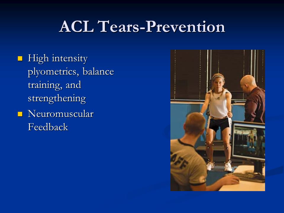 ACL Tears-Prevention High intensity plyometrics, balance training, and strengthening.