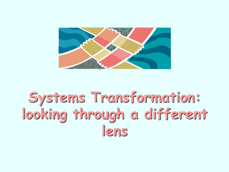 Systems Transformation: looking through a different lens