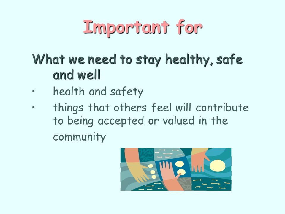 Important for What we need to stay healthy, safe and well