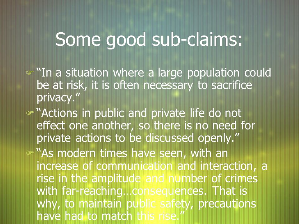 Some good sub-claims: In a situation where a large population could be at risk, it is often necessary to sacrifice privacy.