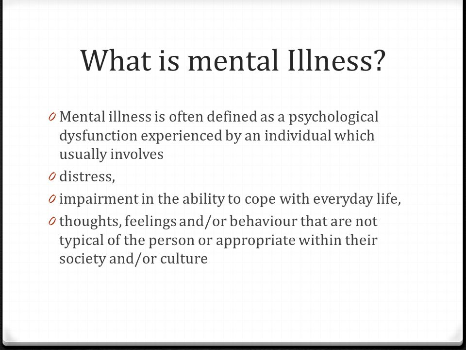 What is mental Illness Mental illness is often defined as a psychological dysfunction experienced by an individual which usually involves.
