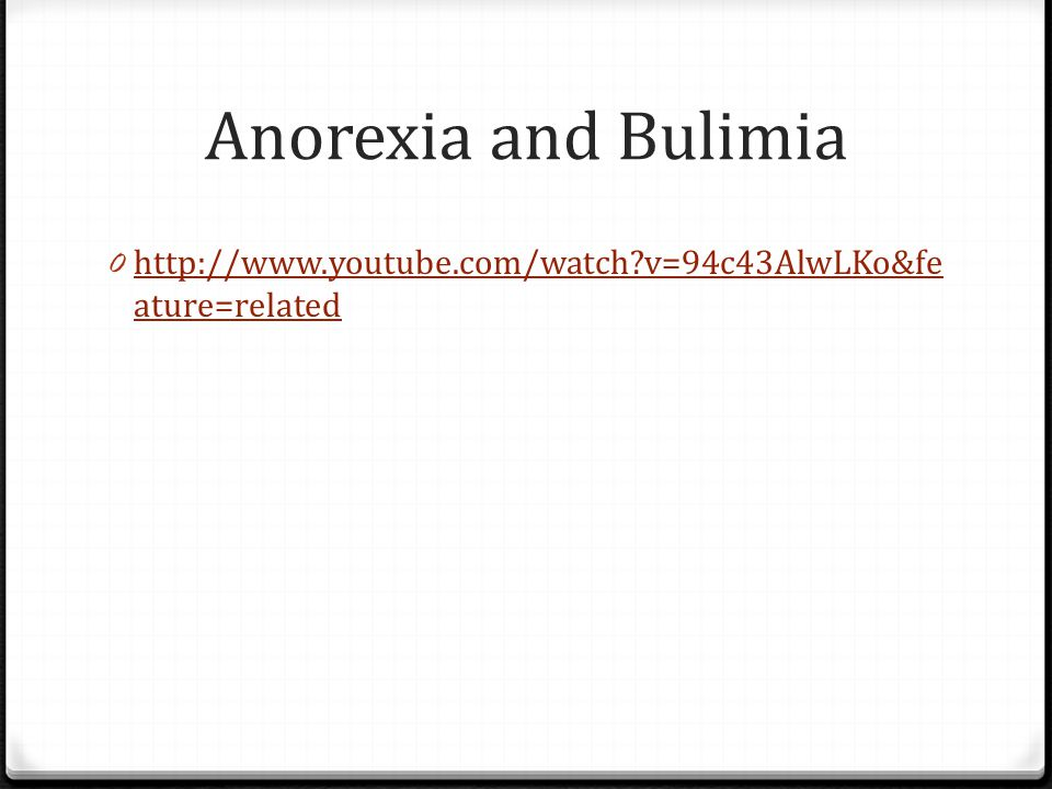 Anorexia and Bulimia http://www.youtube.com/watch v=94c43AlwLKo&feature=related