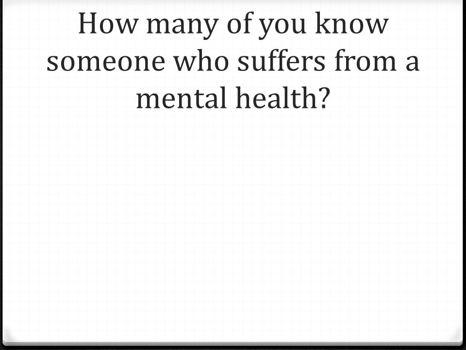 How many of you know someone who suffers from a mental health