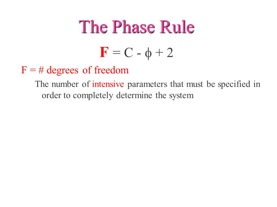 The Phase Rule F = C - f + 2 F = # degrees of freedom