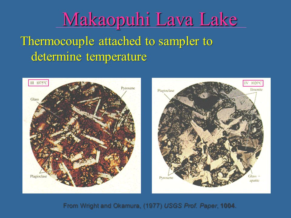 Makaopuhi Lava Lake Thermocouple attached to sampler to determine temperature. Olivine decreases. Color of glass changes- change composition.