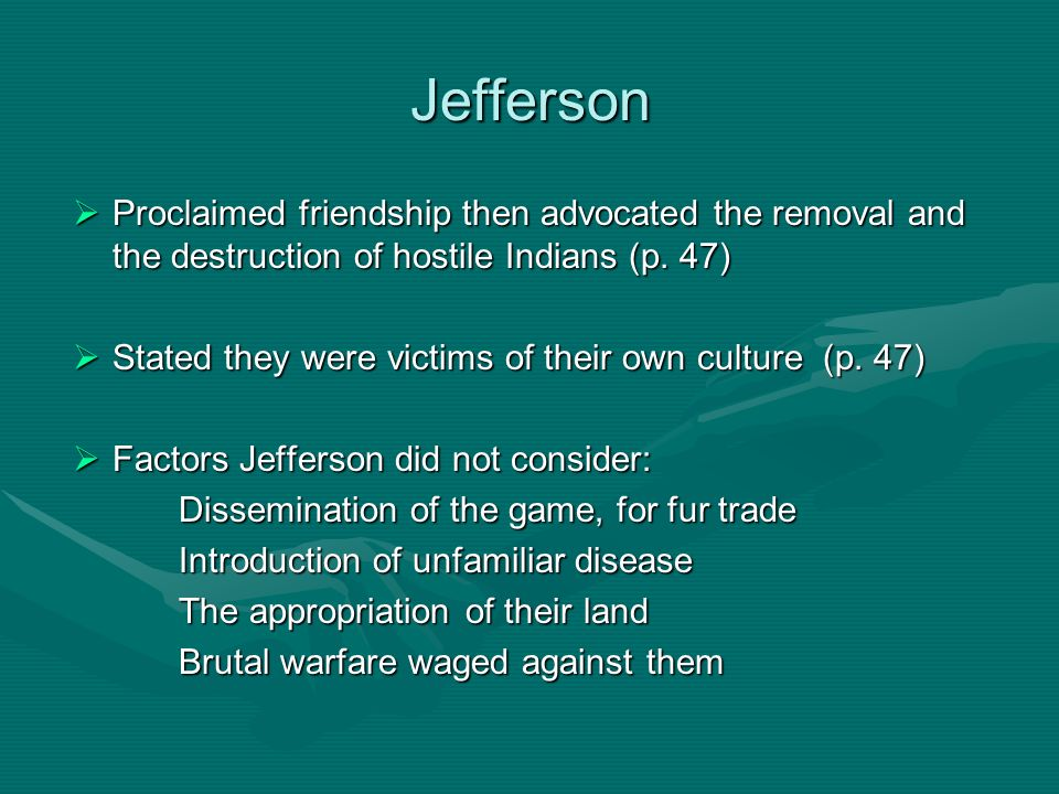Jefferson Proclaimed friendship then advocated the removal and the destruction of hostile Indians (p. 47)