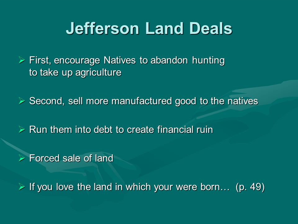 Jefferson Land Deals First, encourage Natives to abandon hunting to take up agriculture.