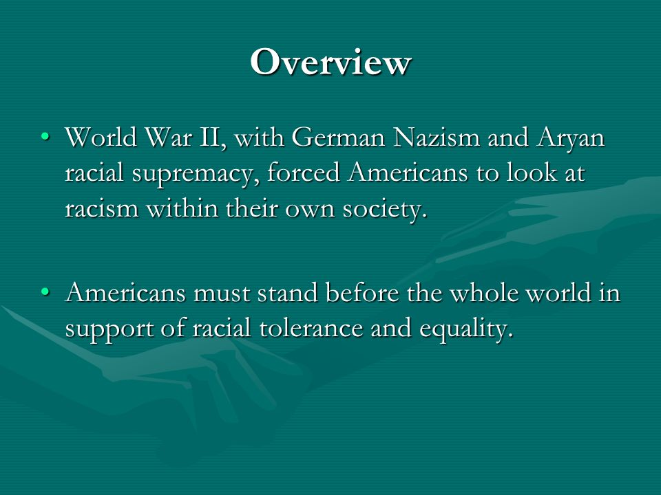 Overview World War II, with German Nazism and Aryan racial supremacy, forced Americans to look at racism within their own society.