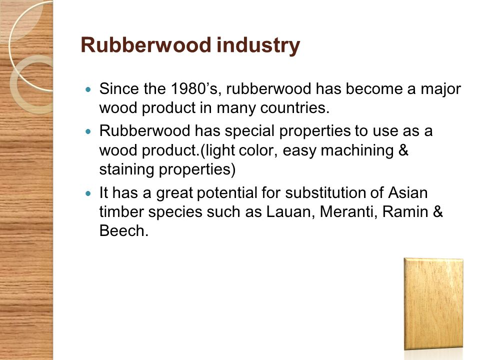 Rubberwood industry Since the 1980's, rubberwood has become a major wood product in many countries.