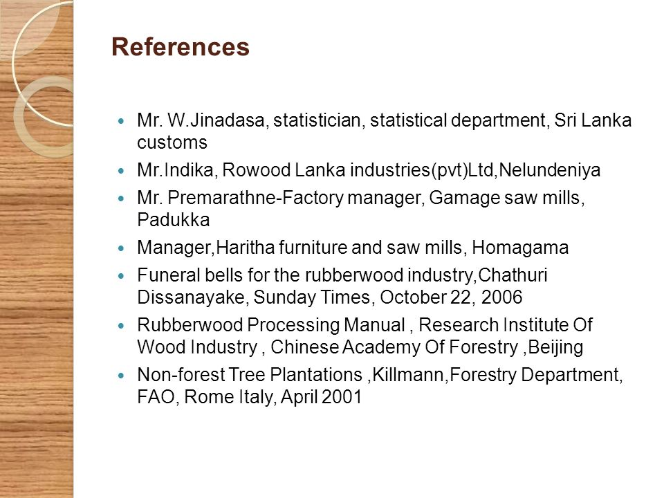 References Mr. W.Jinadasa, statistician, statistical department, Sri Lanka customs. Mr.Indika, Rowood Lanka industries(pvt)Ltd,Nelundeniya.