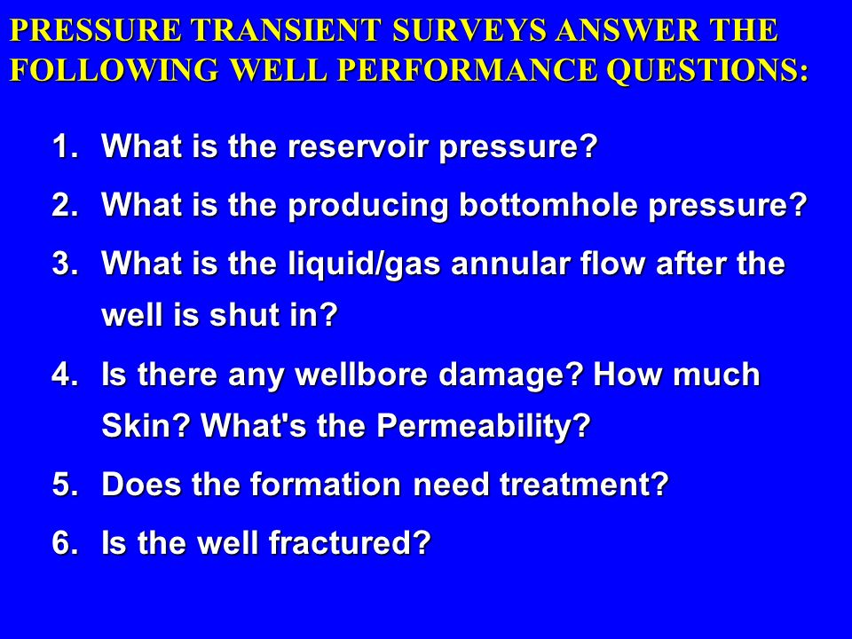 PRESSURE TRANSIENT SURVEYS ANSWER THE FOLLOWING WELL PERFORMANCE QUESTIONS: