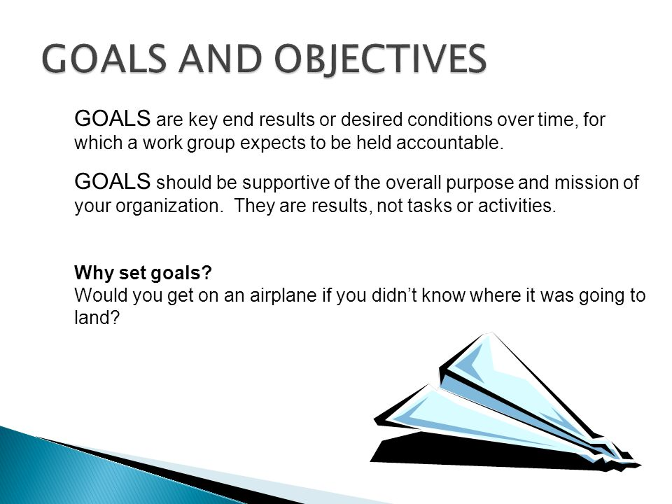 GOALS AND OBJECTIVES GOALS are key end results or desired conditions over time, for which a work group expects to be held accountable.