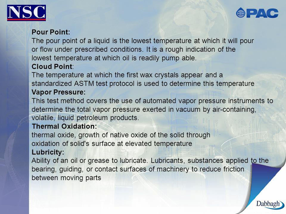 Pour Point: The pour point of a liquid is the lowest temperature at which it will pour.