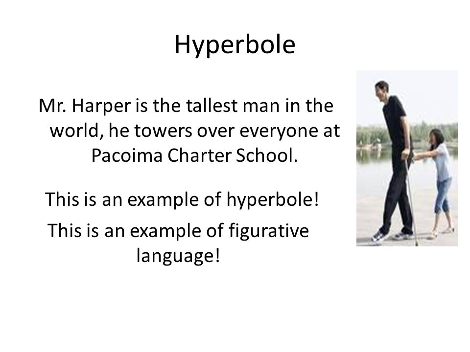 Hyperbole Mr. Harper is the tallest man in the world, he towers over everyone at Pacoima Charter School.
