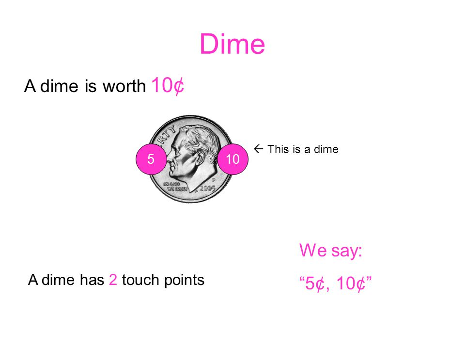 Dime A dime is worth 10¢ We say: 5¢, 10¢ A dime has 2 touch points 5