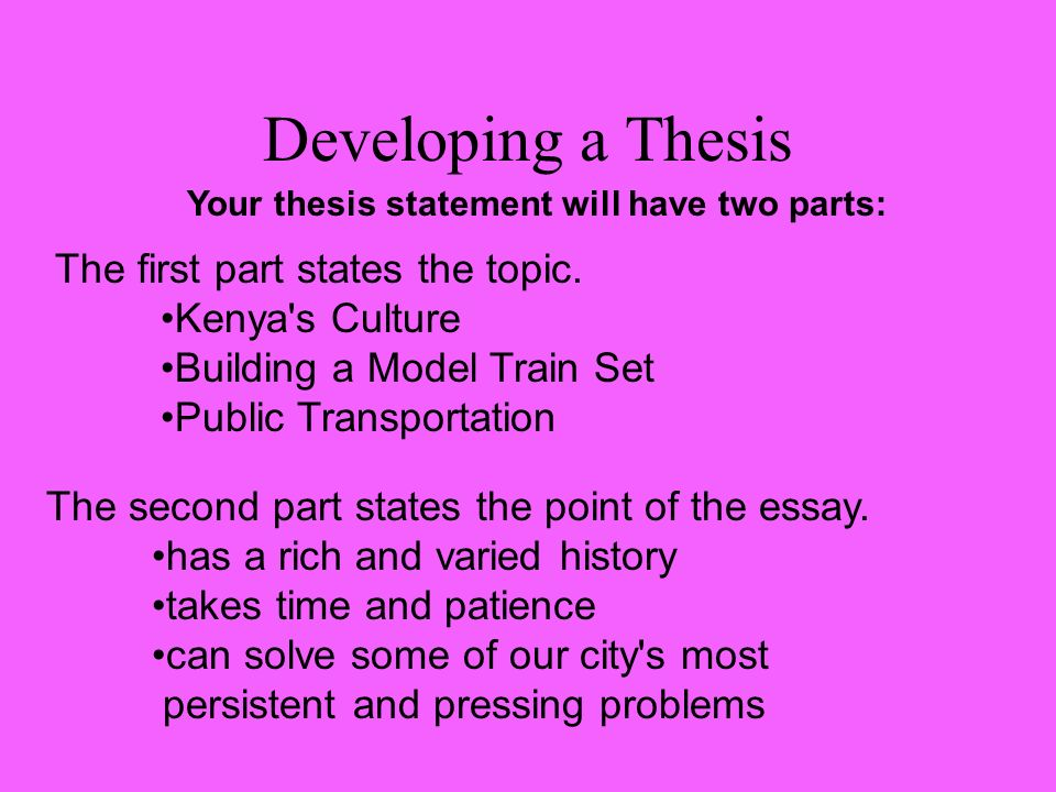 Developing a Thesis Your thesis statement will have two parts: