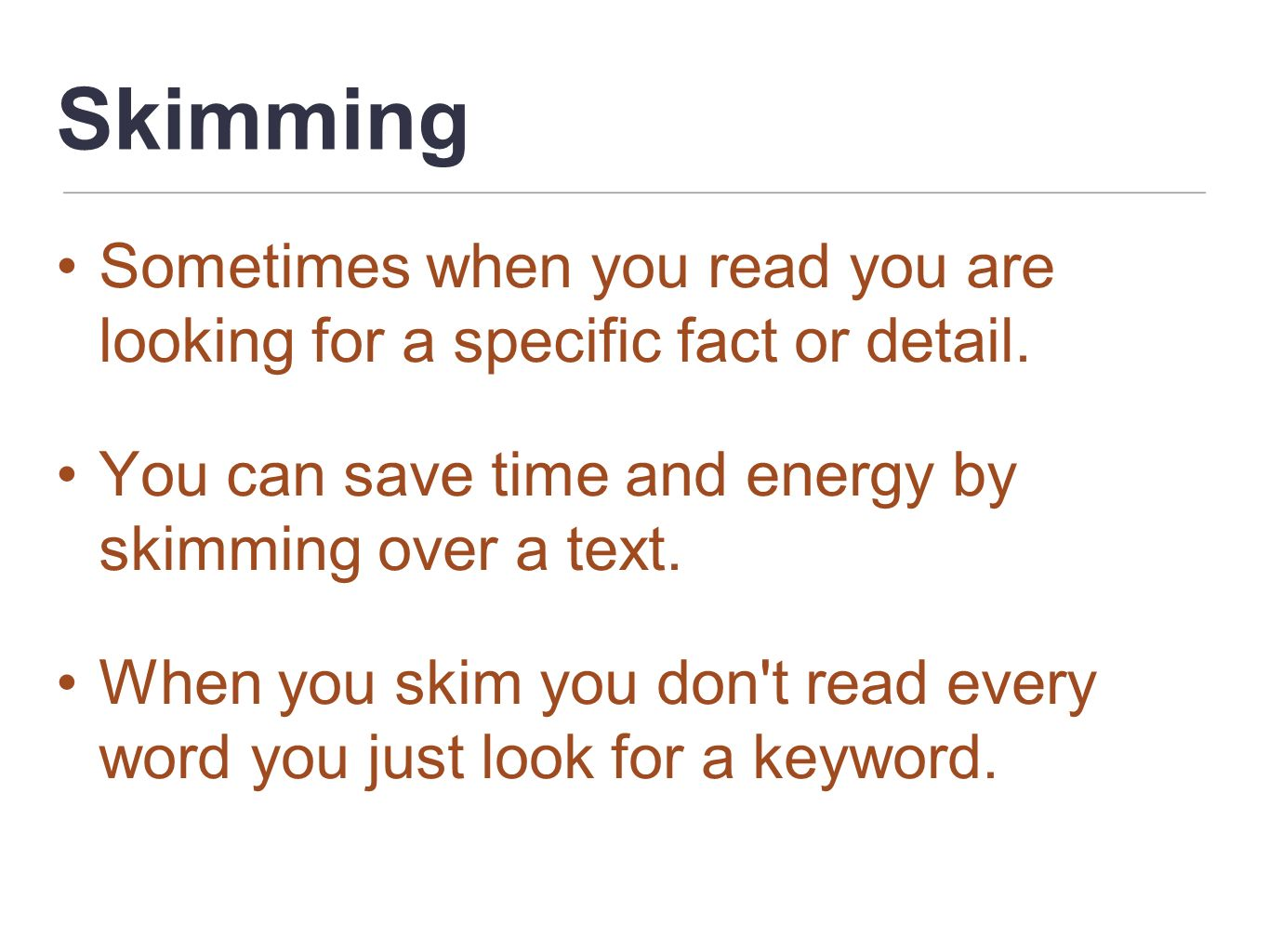 Skimming Sometimes when you read you are looking for a specific fact or detail. You can save time and energy by skimming over a text.