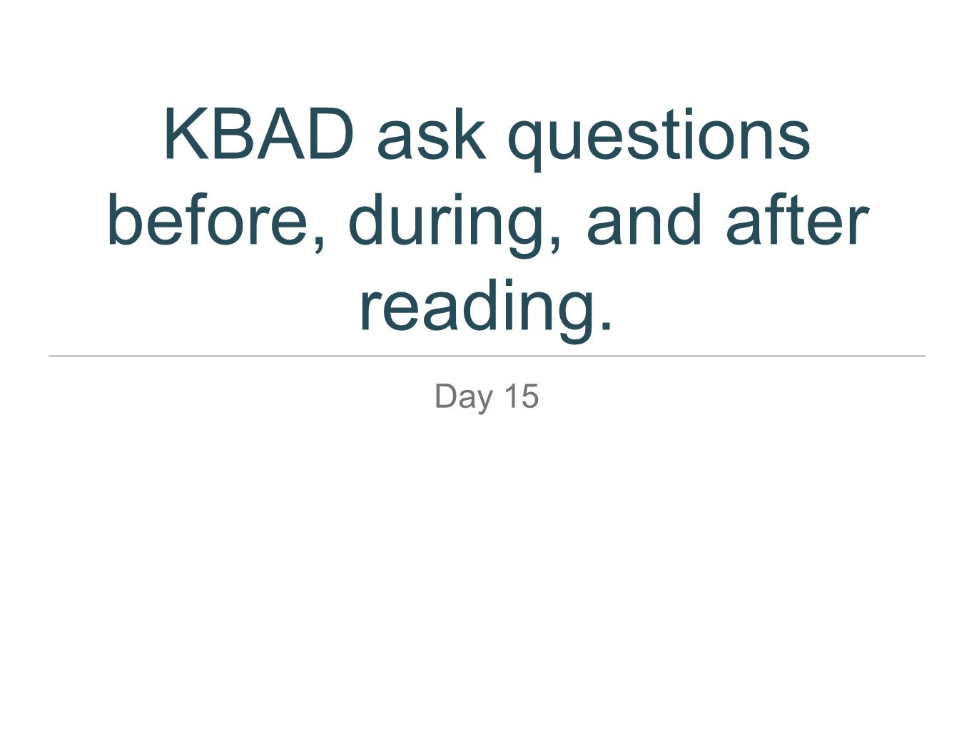 KBAD ask questions before, during, and after reading.