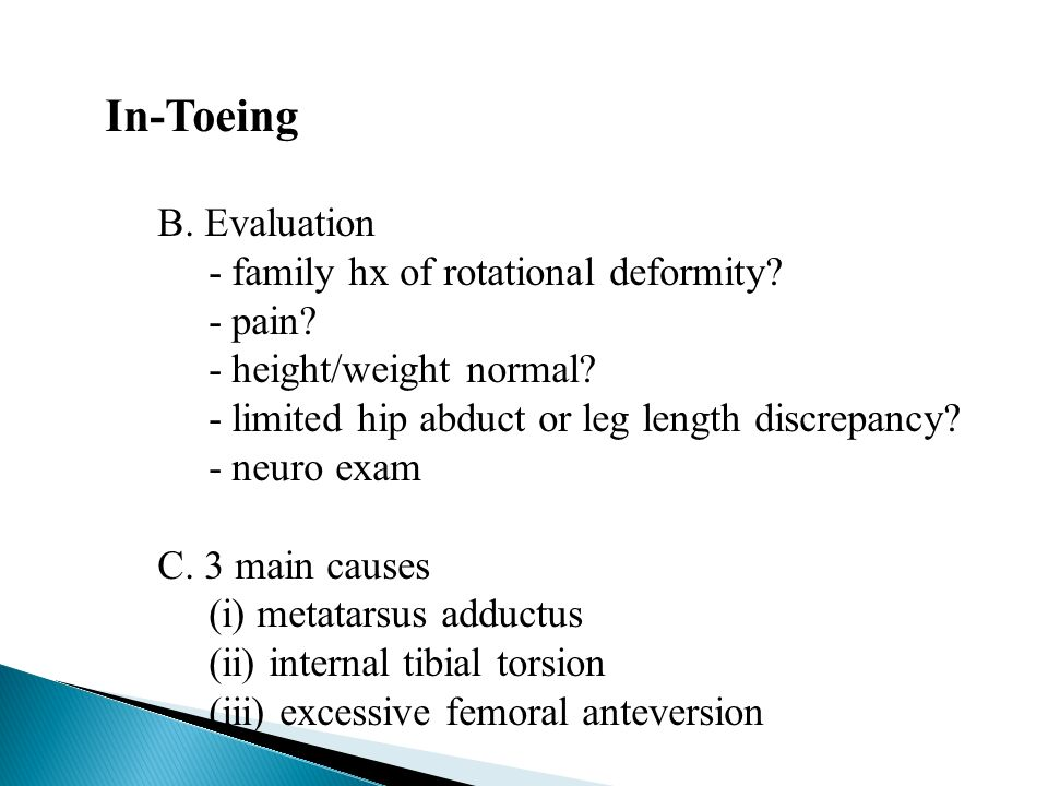 In-Toeing B. Evaluation - family hx of rotational deformity - pain