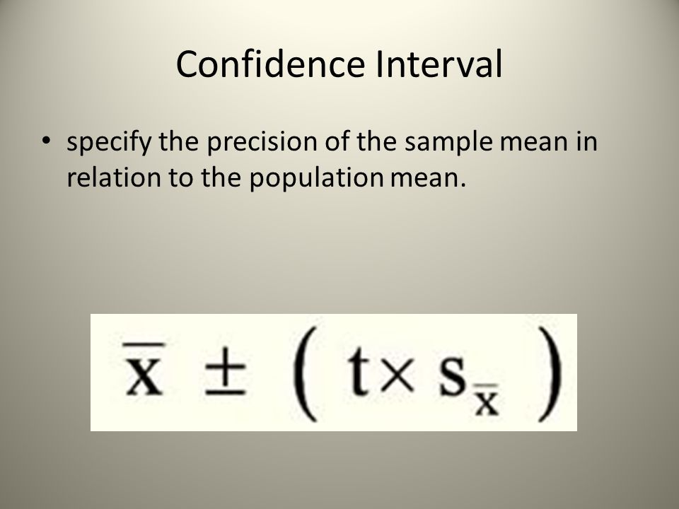 Confidence Interval specify the precision of the sample mean in relation to the population mean.