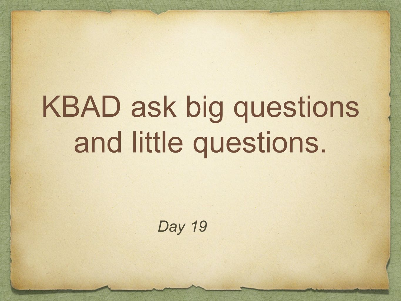 KBAD ask big questions and little questions.