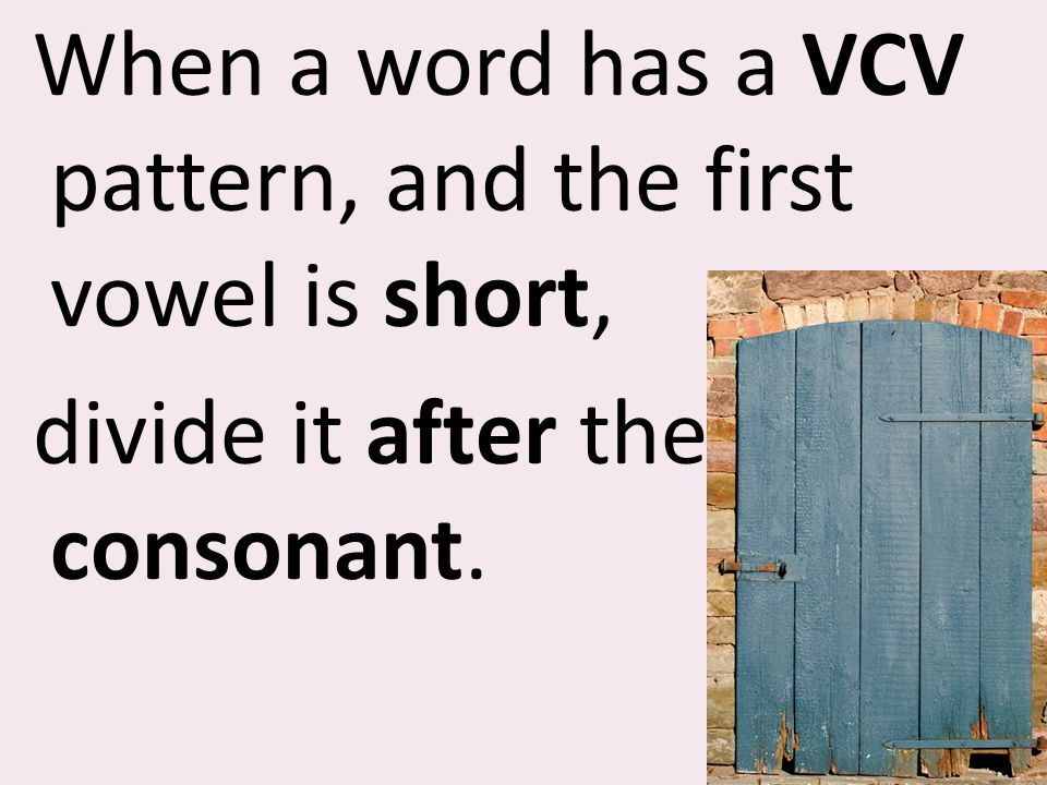 When a word has a VCV pattern, and the first vowel is short, divide it after the consonant.