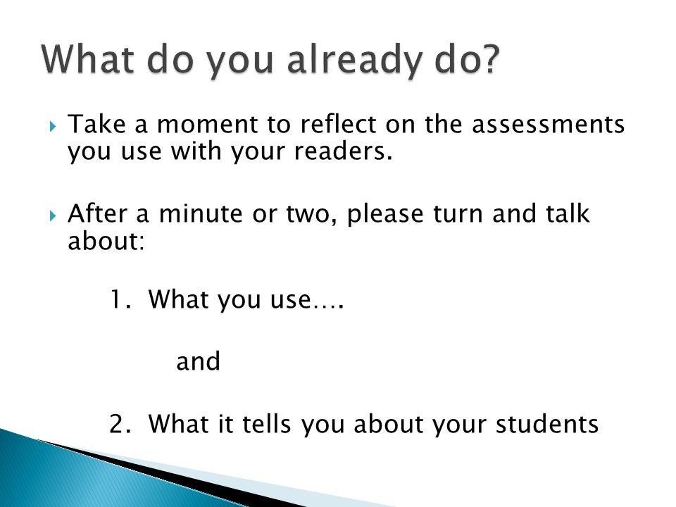 What do you already do Take a moment to reflect on the assessments you use with your readers. After a minute or two, please turn and talk about: