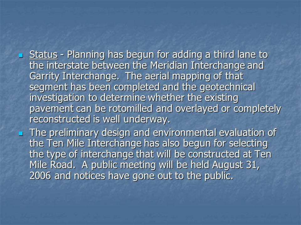 Status - Planning has begun for adding a third lane to the interstate between the Meridian Interchange and Garrity Interchange. The aerial mapping of that segment has been completed and the geotechnical investigation to determine whether the existing pavement can be rotomilled and overlayed or completely reconstructed is well underway.