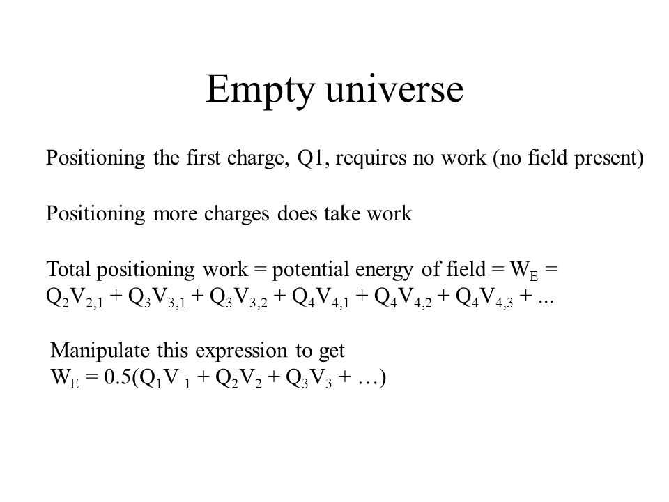 Empty universe Positioning the first charge, Q1, requires no work (no field present) Positioning more charges does take work.