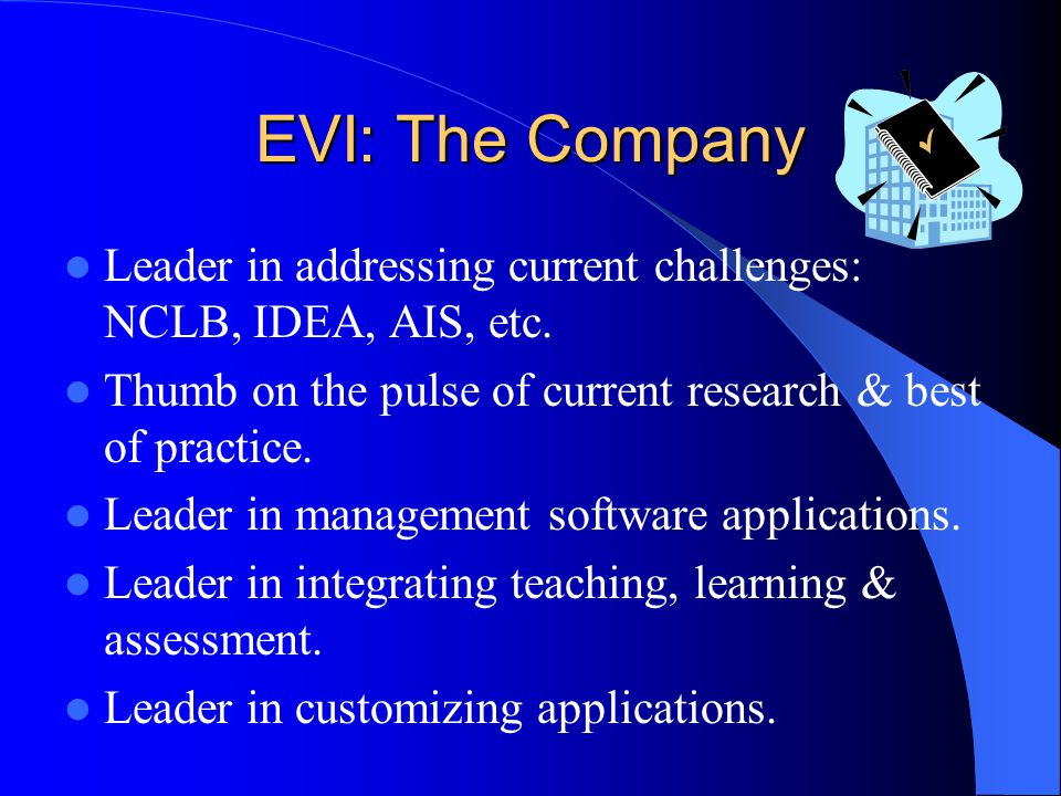EVI: The Company Leader in addressing current challenges: NCLB, IDEA, AIS, etc. Thumb on the pulse of current research & best of practice.