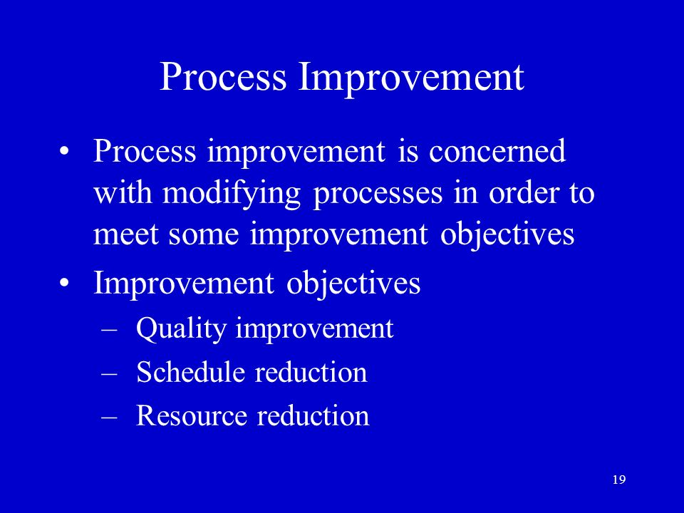Process Improvement Process improvement is concerned with modifying processes in order to meet some improvement objectives.