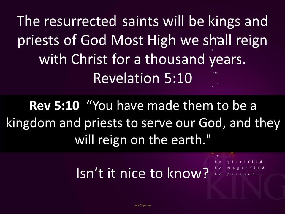 The resurrected saints will be kings and priests of God Most High we shall reign with Christ for a thousand years. Revelation 5:10 Isn't it nice to know
