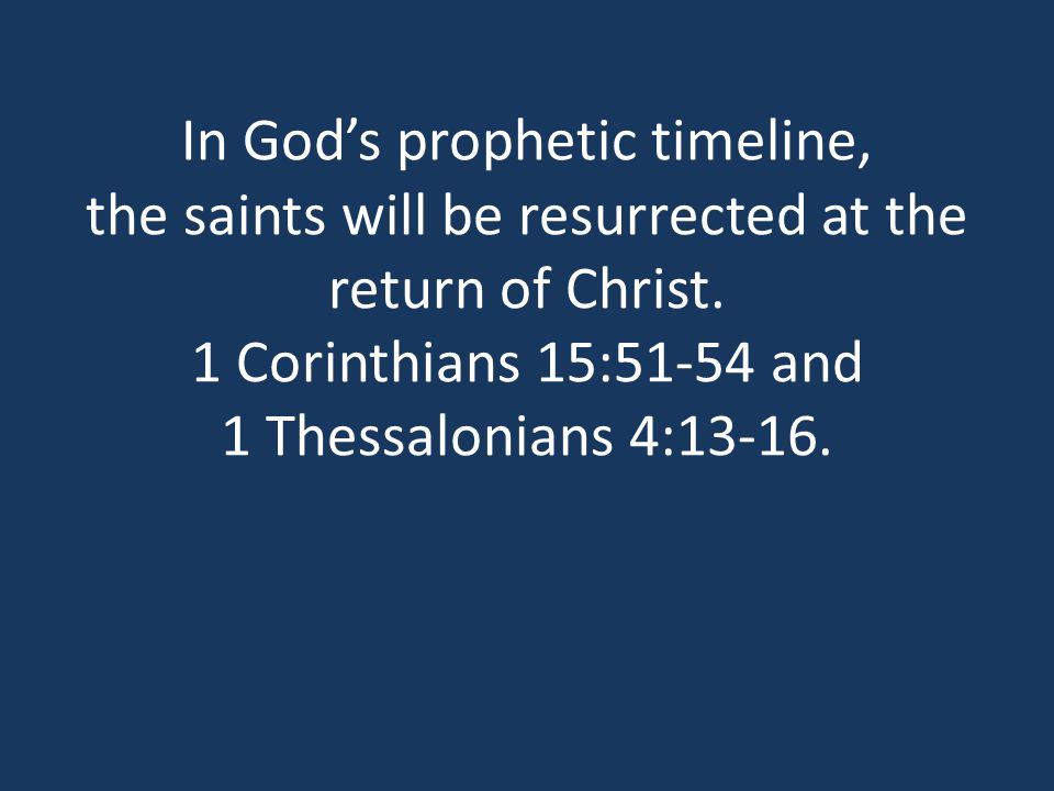 In God's prophetic timeline, the saints will be resurrected at the return of Christ.