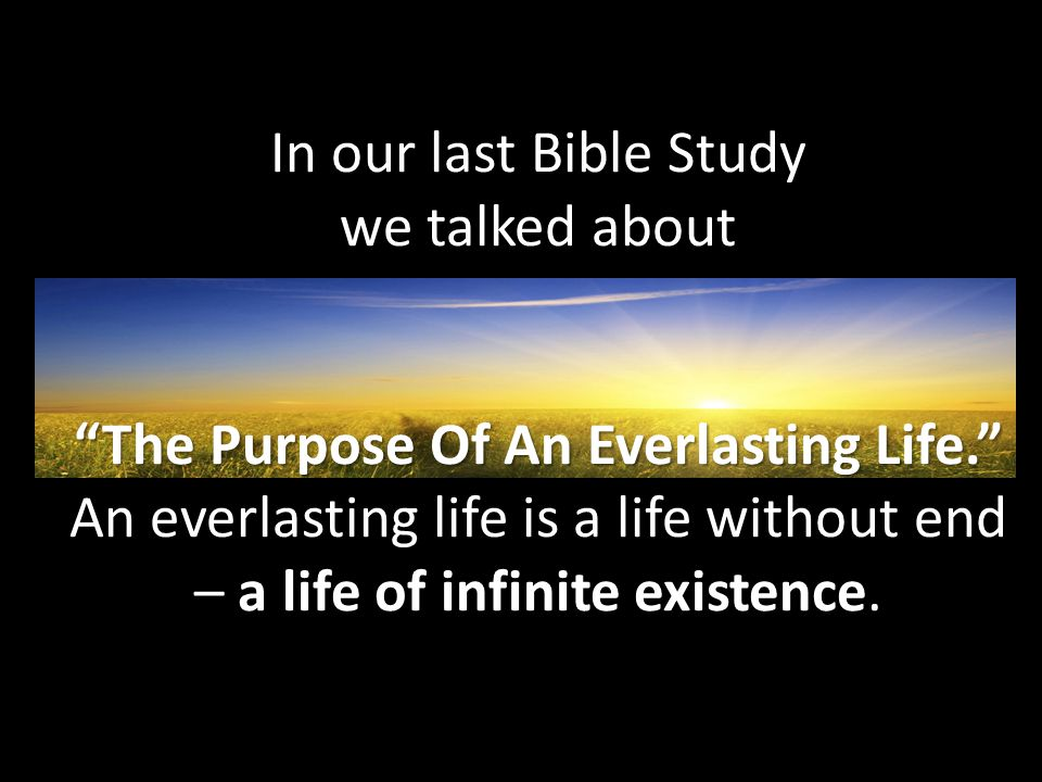 In our last Bible Study we talked about The Purpose Of An Everlasting Life. An everlasting life is a life without end – a life of infinite existence.