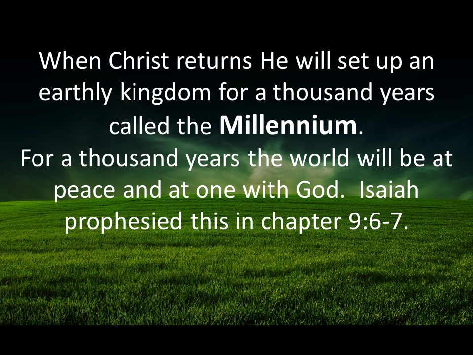 When Christ returns He will set up an earthly kingdom for a thousand years called the Millennium.