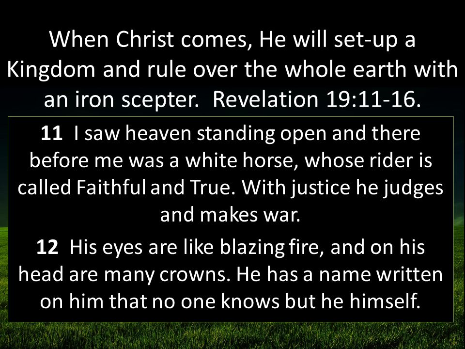 When Christ comes, He will set-up a Kingdom and rule over the whole earth with an iron scepter. Revelation 19:11-16.