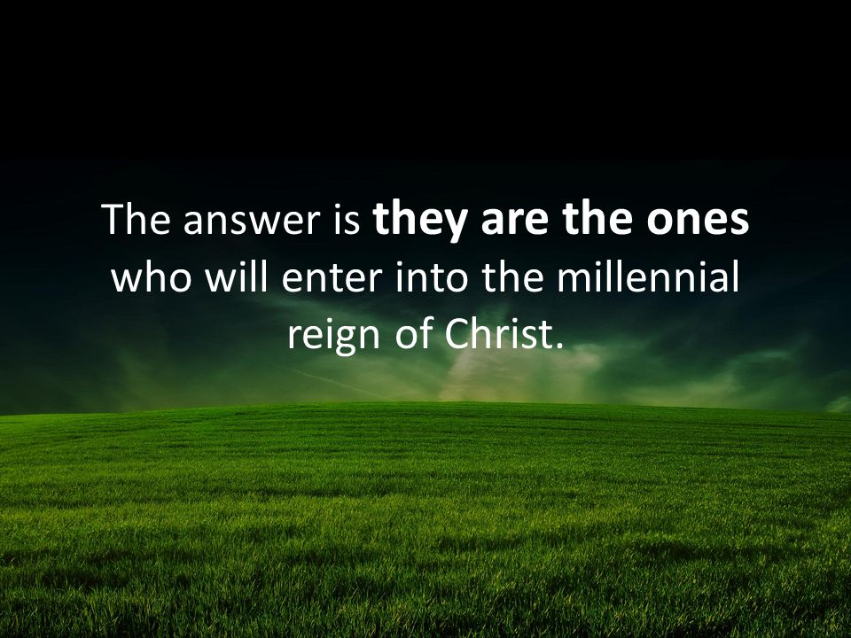 The answer is they are the ones who will enter into the millennial reign of Christ.