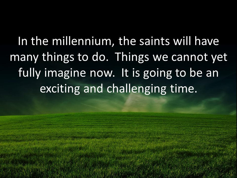 In the millennium, the saints will have many things to do