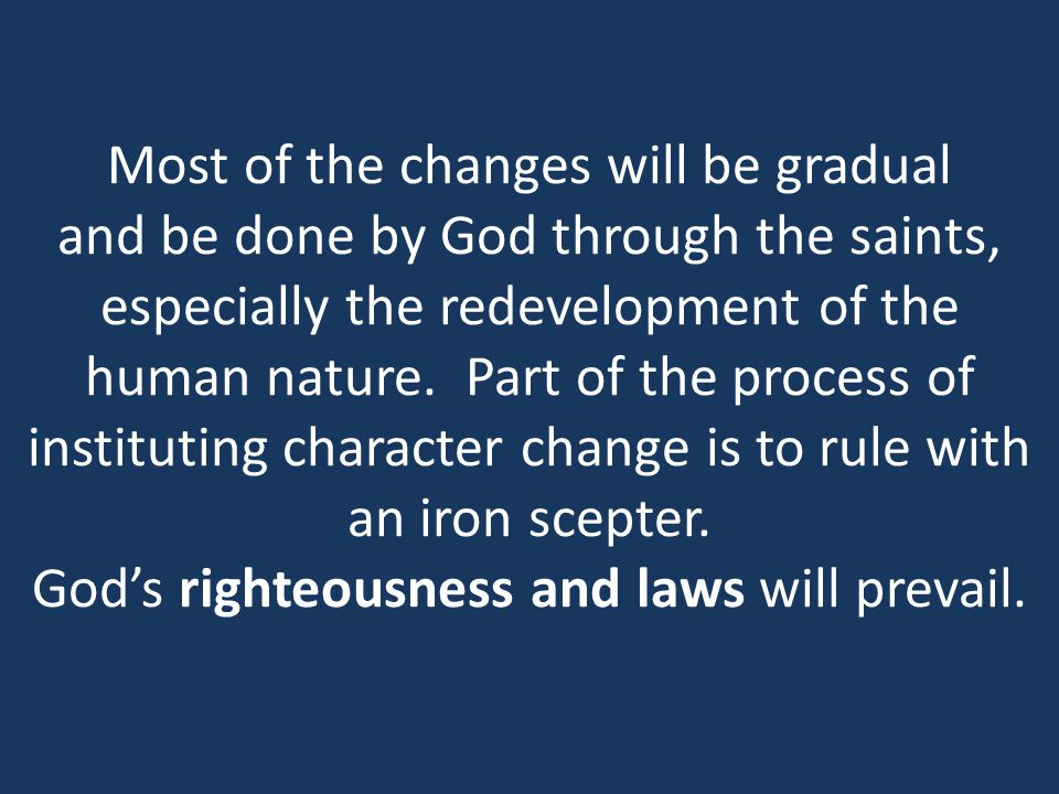 Most of the changes will be gradual and be done by God through the saints, especially the redevelopment of the human nature.