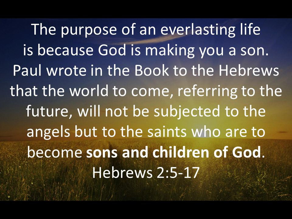 The purpose of an everlasting life is because God is making you a son