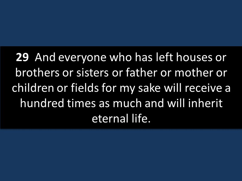 29 And everyone who has left houses or brothers or sisters or father or mother or children or fields for my sake will receive a hundred times as much and will inherit eternal life.