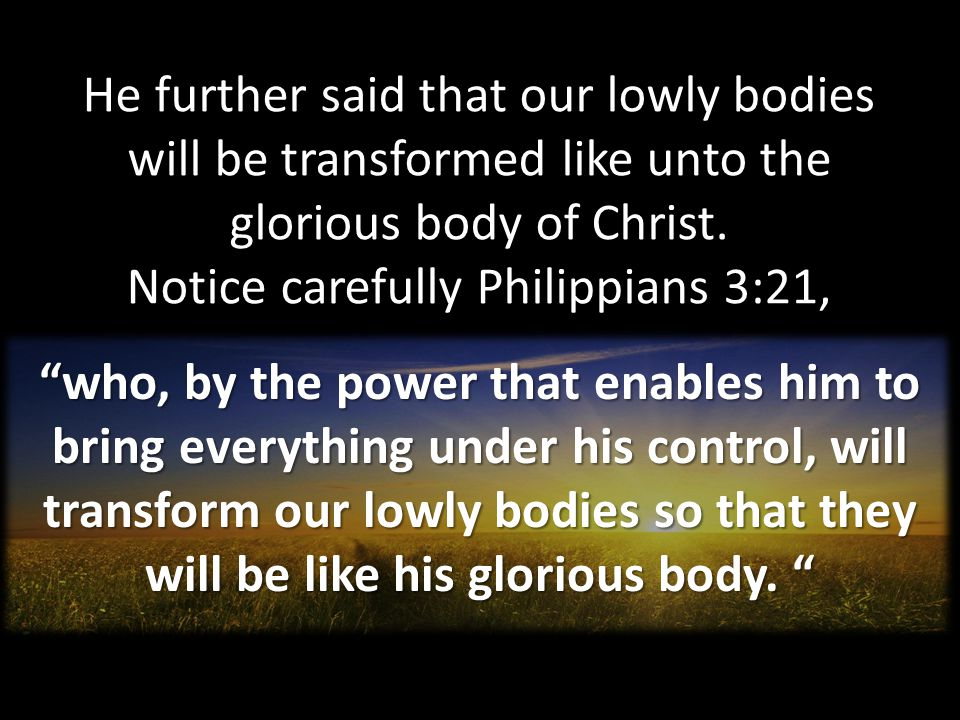 He further said that our lowly bodies will be transformed like unto the glorious body of Christ. Notice carefully Philippians 3:21,