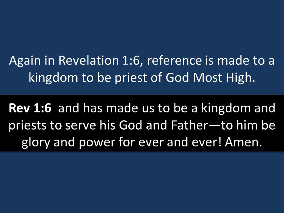 Again in Revelation 1:6, reference is made to a kingdom to be priest of God Most High.