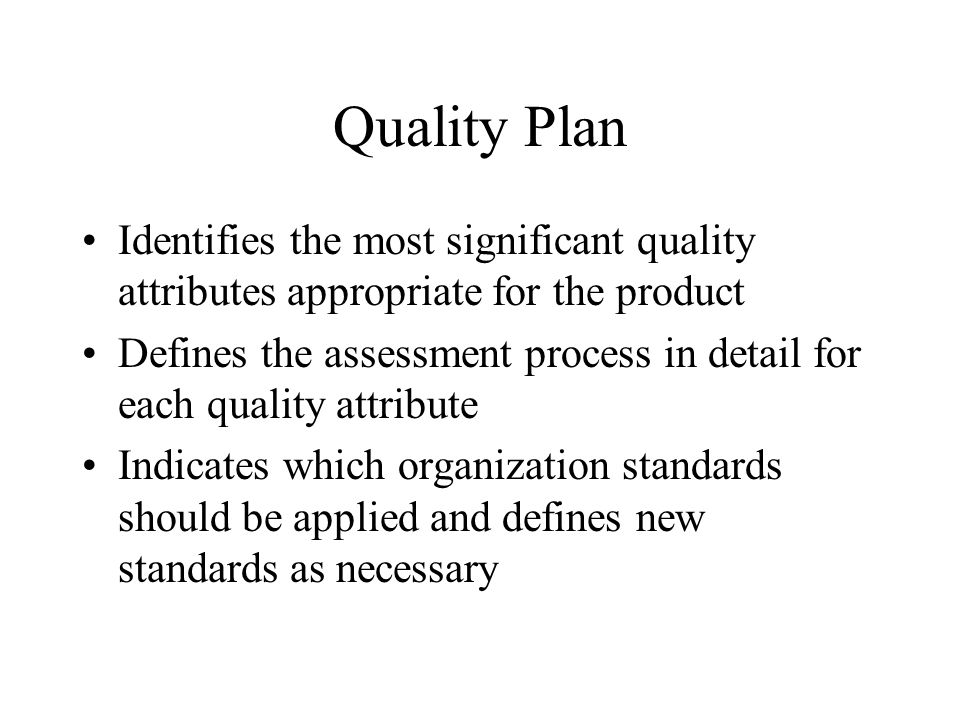 Quality Plan Identifies the most significant quality attributes appropriate for the product.